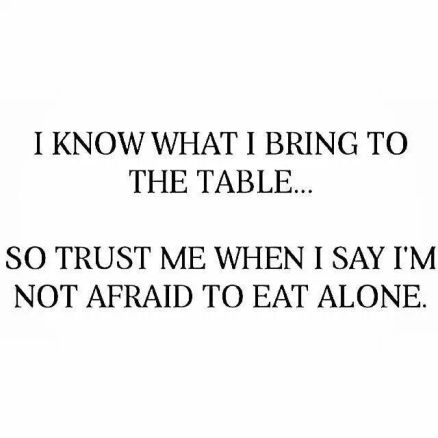 170620-i-know-what-to-bring-me-to-the-table-i-eat-so-i-m-not-afraid-trust-alone